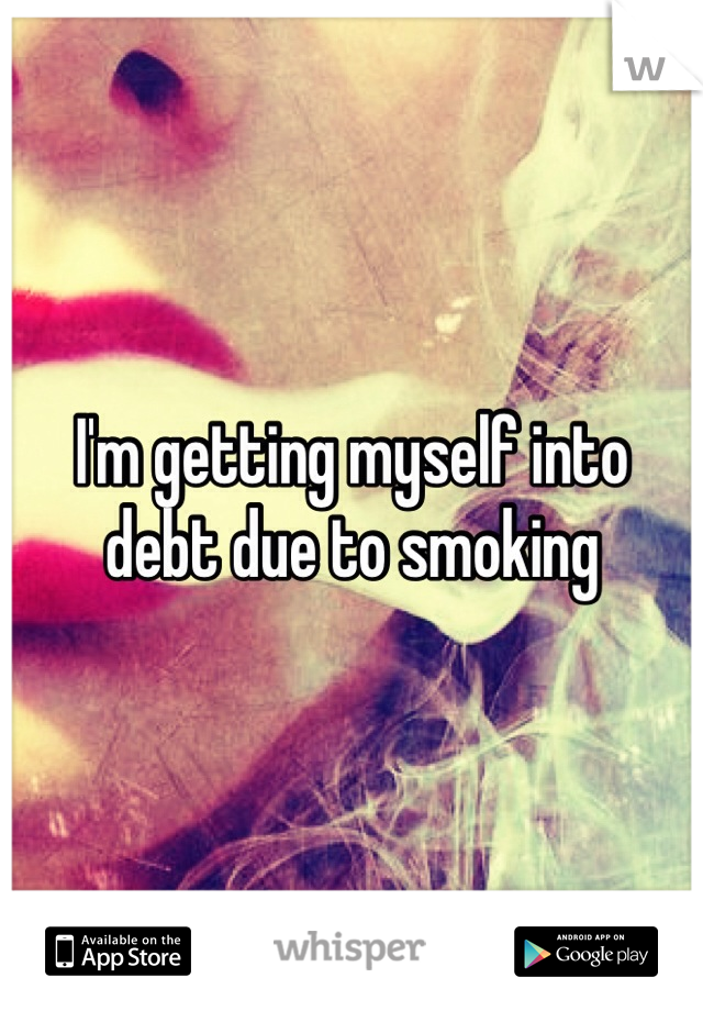 I'm getting myself into debt due to smoking