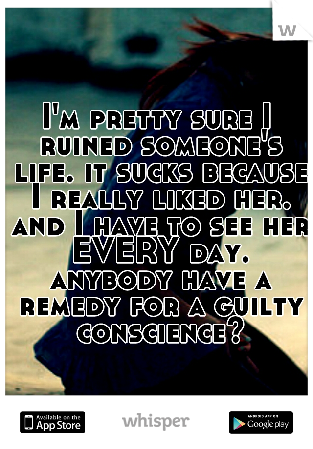 I'm pretty sure I ruined someone's life. it sucks because I really liked her. and I have to see her EVERY day. anybody have a remedy for a guilty conscience?