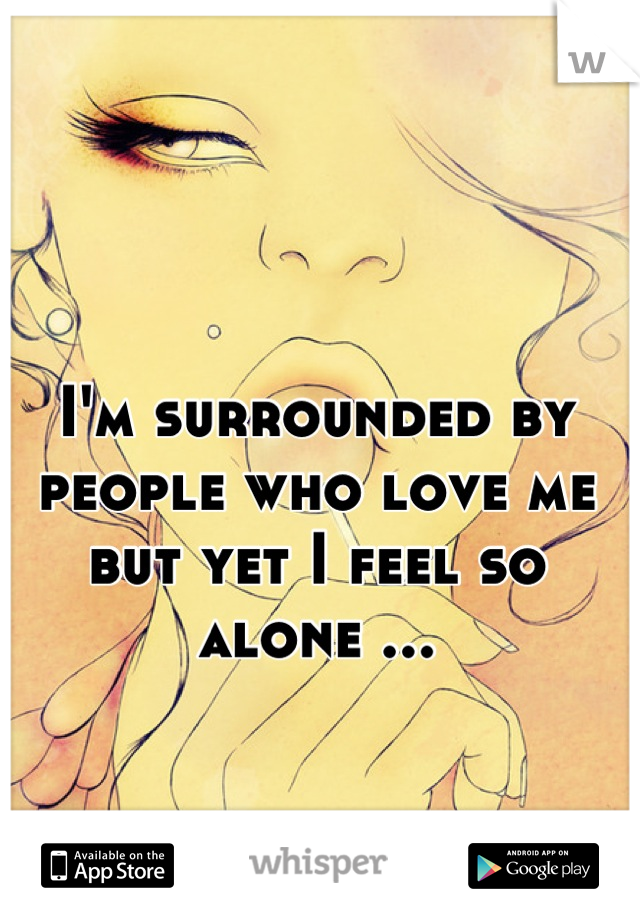 I'm surrounded by people who love me but yet I feel so alone ...