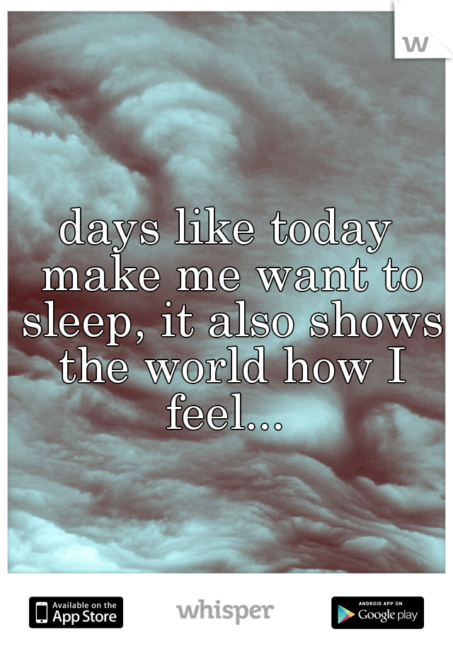 days like today make me want to sleep, it also shows the world how I feel...
