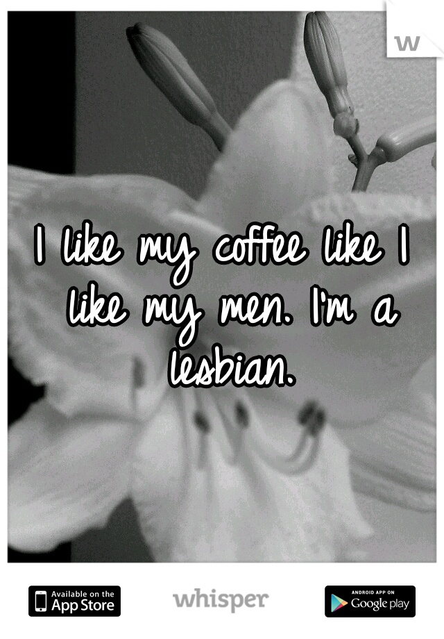 I like my coffee like I like my men. I'm a lesbian.