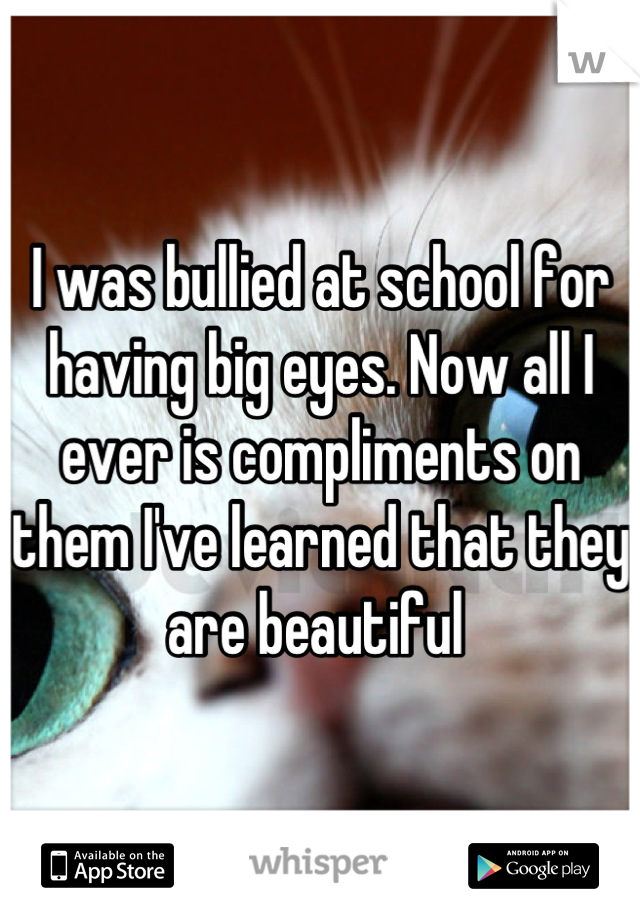 I was bullied at school for having big eyes. Now all I ever is compliments on them I've learned that they are beautiful