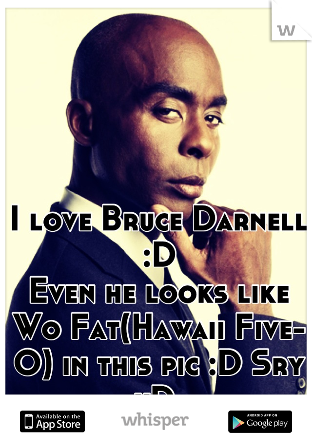 I love Bruce Darnell :D  Even he looks like Wo Fat(Hawaii Five-O) in this pic :D Sry xD