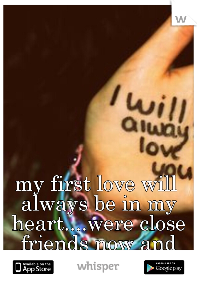 my first love will always be in my heart....were close friends now and couldn't be happier