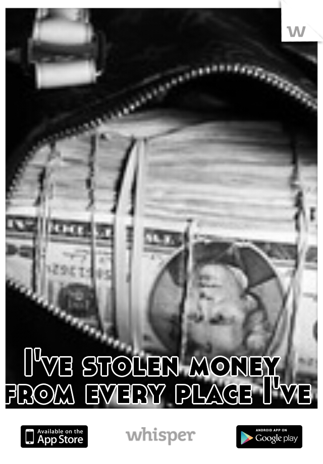 I've stolen money from every place I've ever worked.