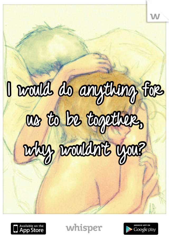 I would do anything for us to be together,   why wouldn't you?