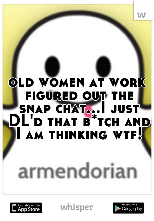 old women at work figured out the snap chat...I just DL'd that b*tch and I am thinking wtf!