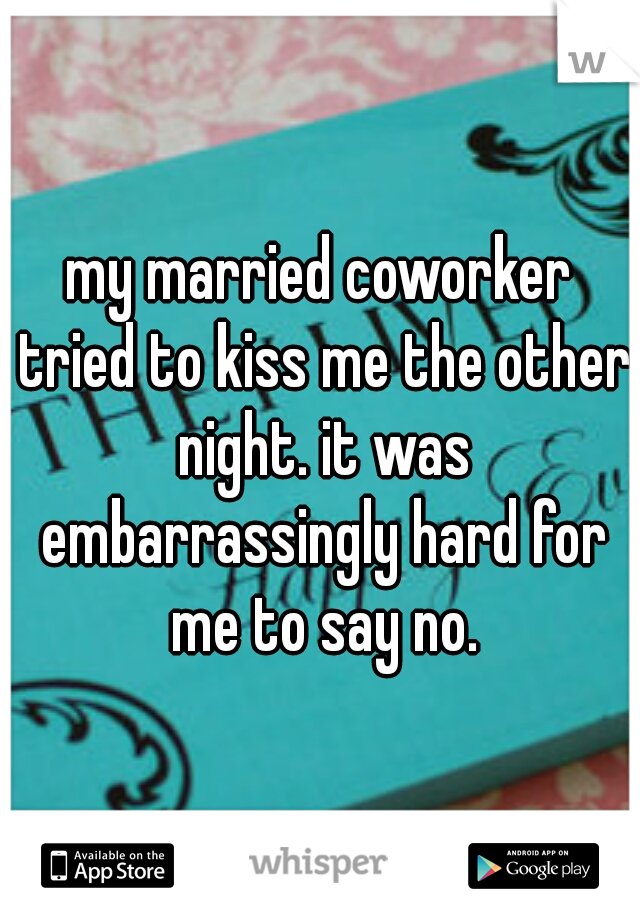 my married coworker tried to kiss me the other night. it was embarrassingly hard for me to say no.