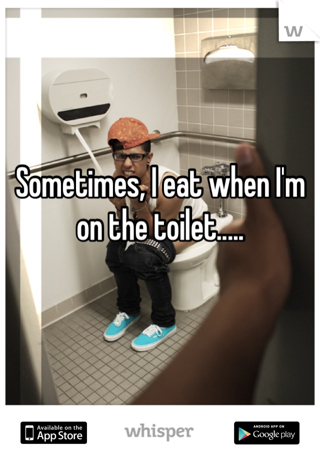 Sometimes, I eat when I'm on the toilet.....