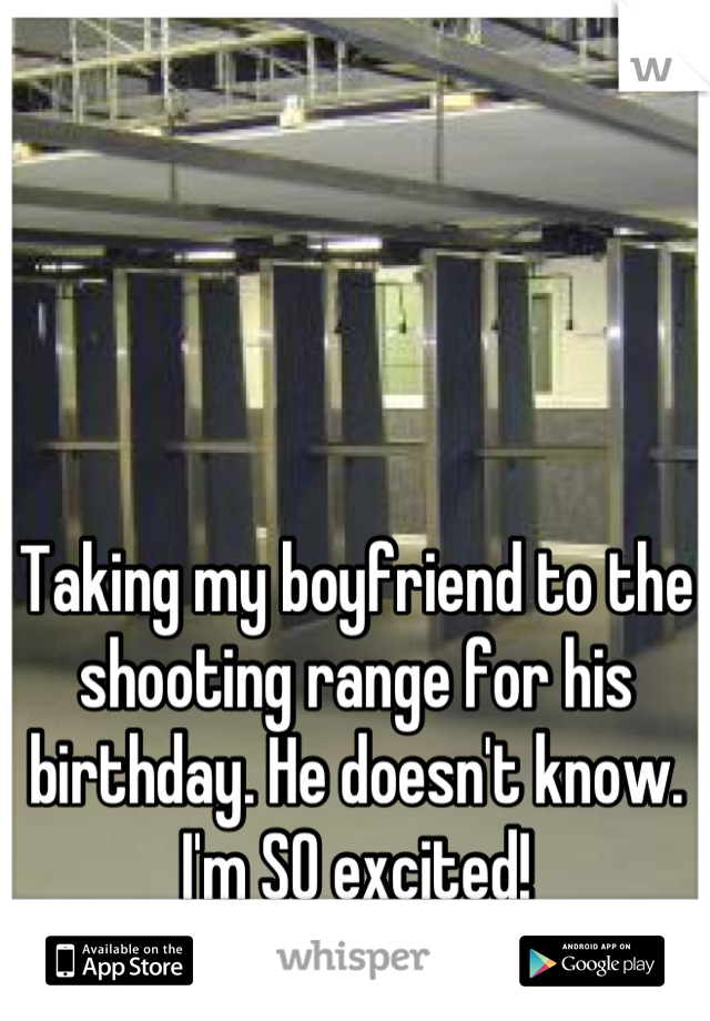Taking my boyfriend to the shooting range for his birthday. He doesn't know. I'm SO excited!