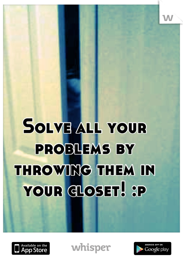 Solve all your problems by throwing them in your closet! :p