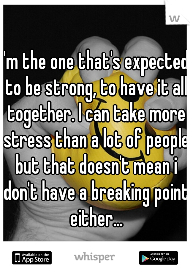 I'm the one that's expected to be strong, to have it all together. I can take more stress than a lot of people but that doesn't mean i don't have a breaking point either...
