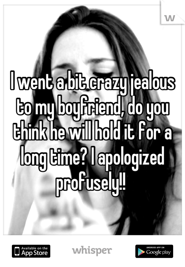 I went a bit crazy jealous to my boyfriend, do you think he will hold it for a long time? I apologized profusely!!