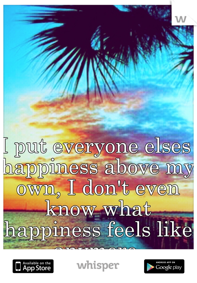 I put everyone elses happiness above my own, I don't even know what happiness feels like anymore