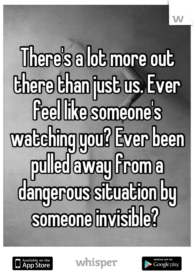 There's a lot more out there than just us. Ever feel like someone's watching you? Ever been pulled away from a dangerous situation by someone invisible?
