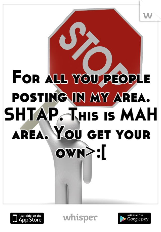 For all you people posting in my area. SHTAP. This is MAH area. You get your own>:[