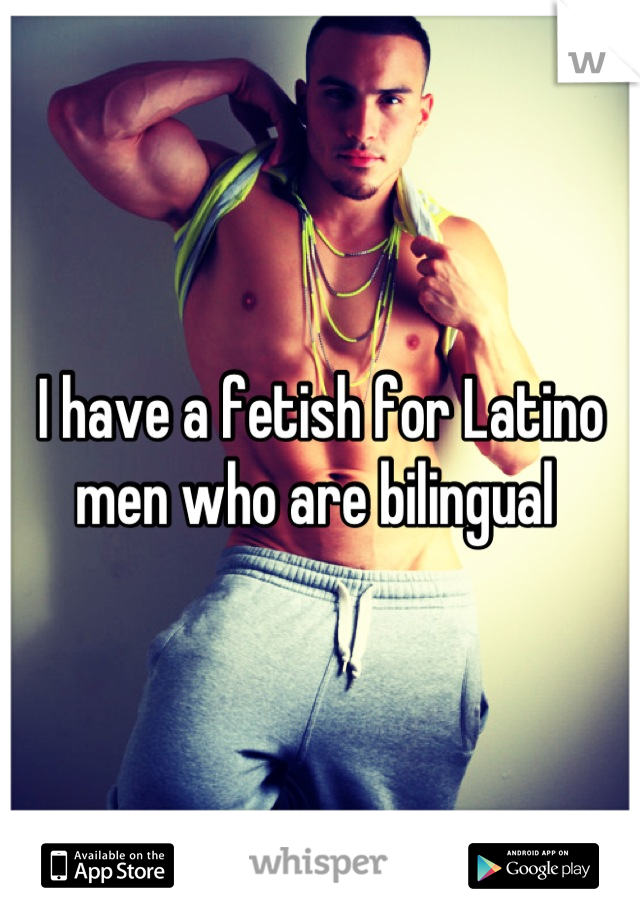 I have a fetish for Latino men who are bilingual