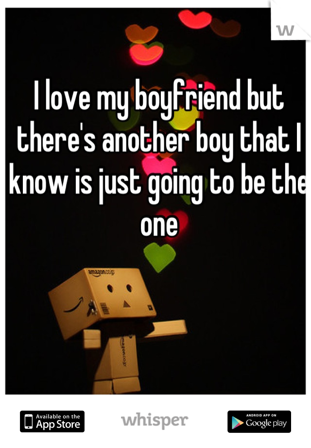 I love my boyfriend but there's another boy that I know is just going to be the one