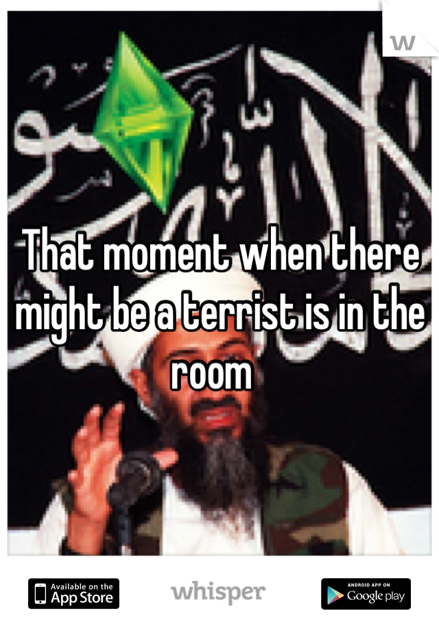 That moment when there might be a terrist is in the room