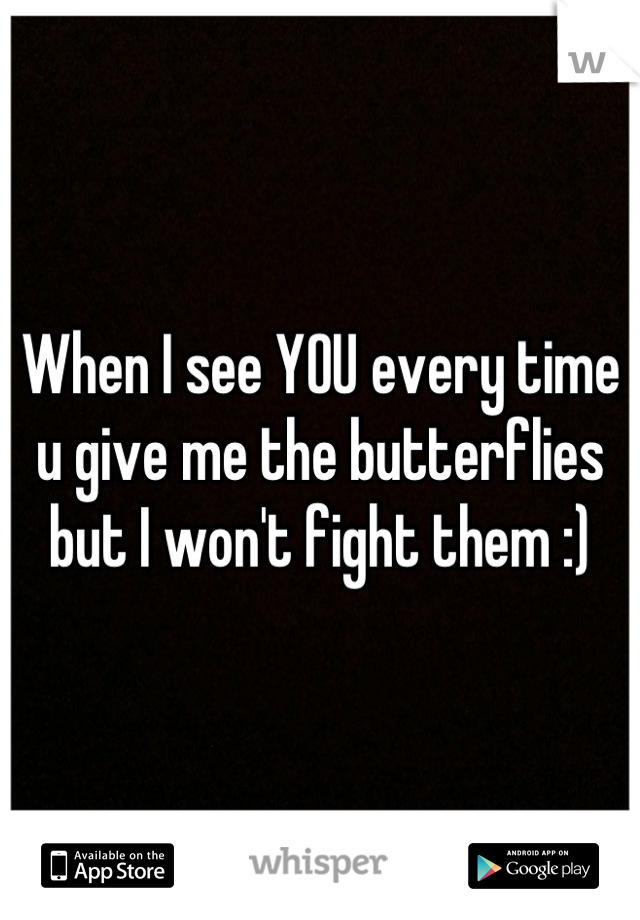 When I see YOU every time u give me the butterflies but I won't fight them :)