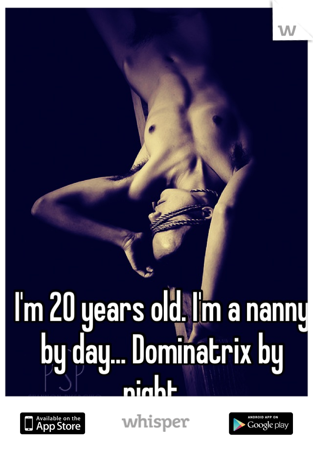 I'm 20 years old. I'm a nanny by day... Dominatrix by night...