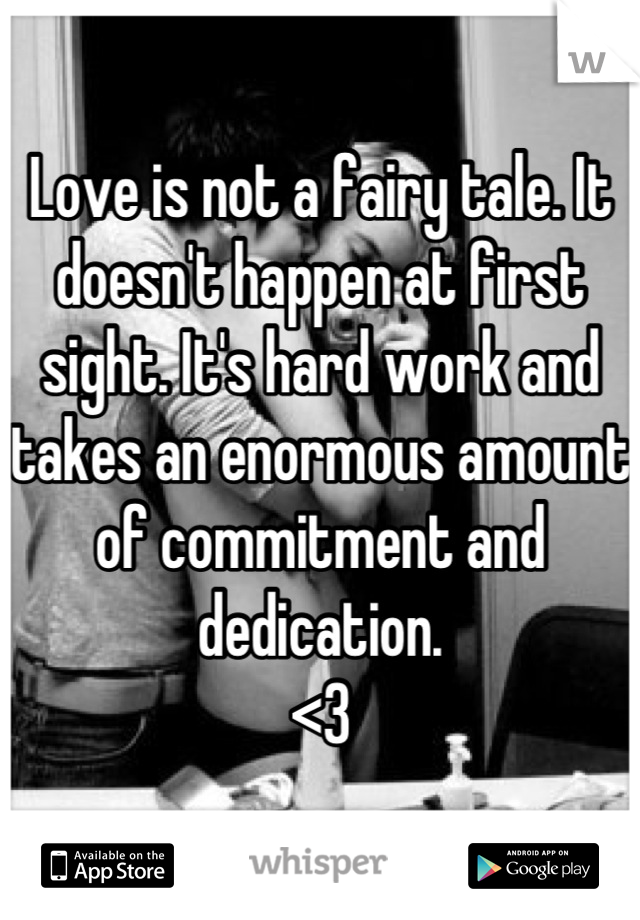Love is not a fairy tale. It doesn't happen at first sight. It's hard work and takes an enormous amount of commitment and dedication.  <3