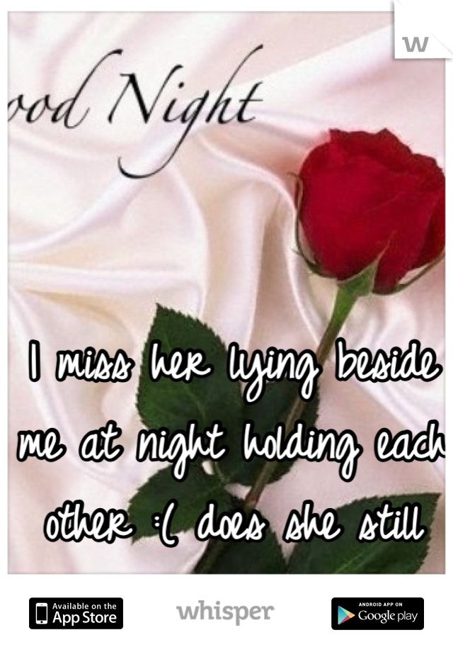 I miss her lying beside me at night holding each other :( does she still love me :(