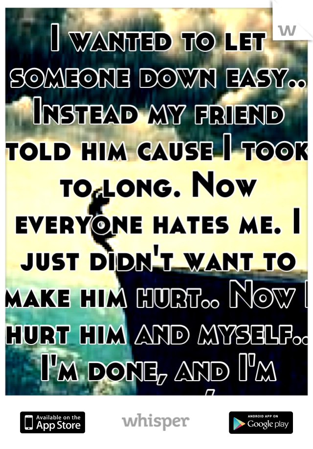 I wanted to let someone down easy.. Instead my friend told him cause I took to long. Now everyone hates me. I just didn't want to make him hurt.. Now I hurt him and myself.. I'm done, and I'm sorry :(