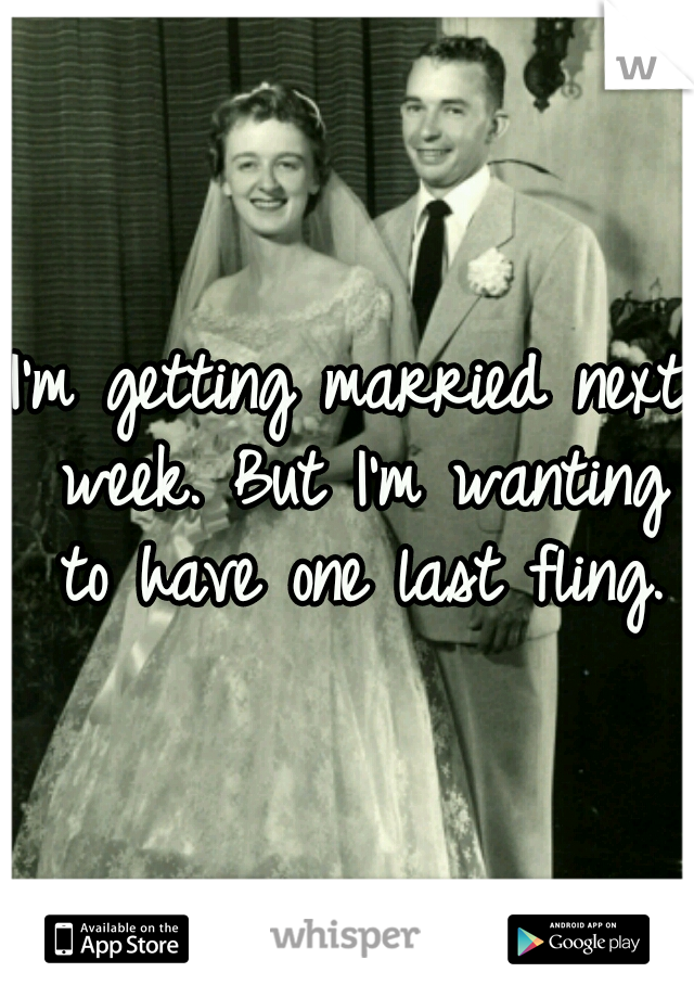 I'm getting married next week. But I'm wanting to have one last fling.