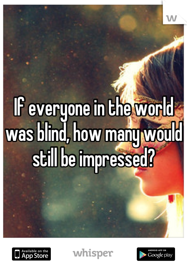 If everyone in the world was blind, how many would still be impressed?