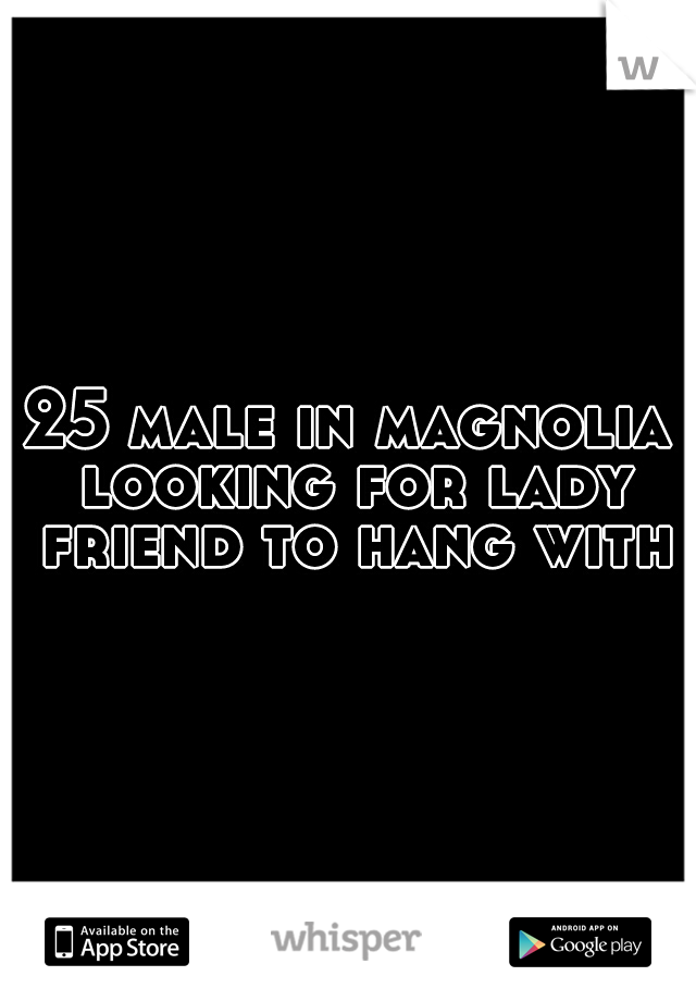 25 male in magnolia looking for lady friend to hang with