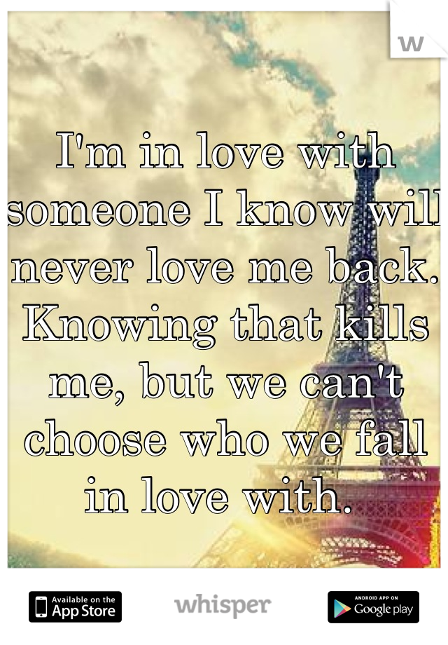 I'm in love with someone I know will never love me back. Knowing that kills me, but we can't choose who we fall in love with.