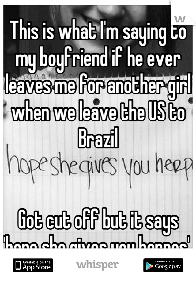 This is what I'm saying to my boyfriend if he ever leaves me for another girl when we leave the US to Brazil   Got cut off but it says 'hope she gives you herpes'