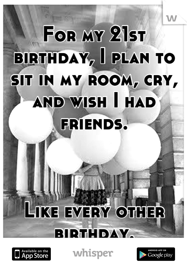 For my 21st birthday, I plan to sit in my room, cry, and wish I had friends.    Like every other birthday.