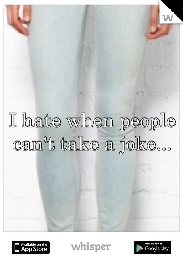 I hate when people can't take a joke...