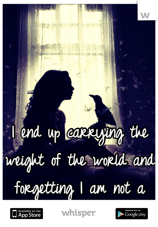 I end up carrying the weight of the world and forgetting I am not a superhero.