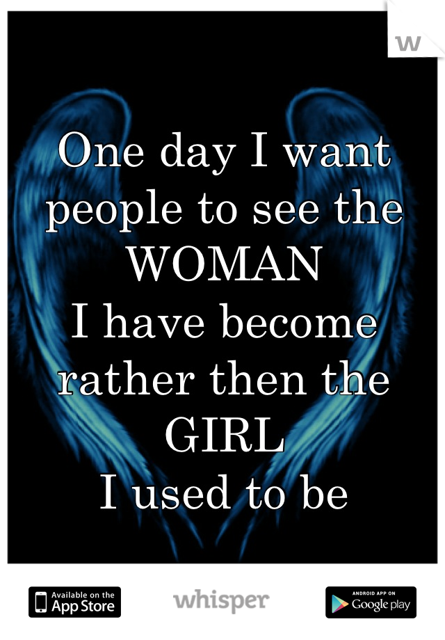One day I want people to see the  WOMAN  I have become  rather then the  GIRL  I used to be
