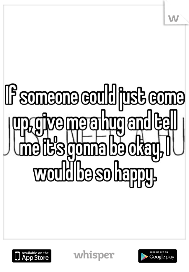 If someone could just come up, give me a hug and tell me it's gonna be okay, I would be so happy.