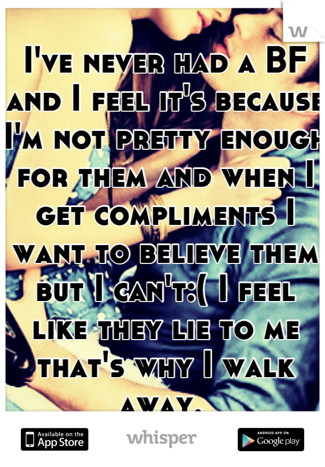 I've never had a BF and I feel it's because I'm not pretty enough for them and when I get compliments I want to believe them but I can't:( I feel like they lie to me that's why I walk away.