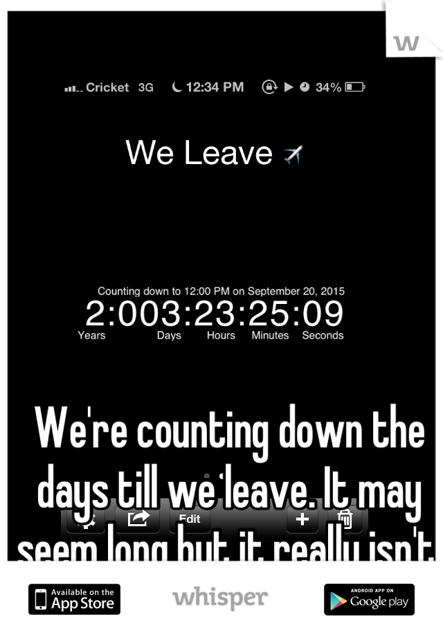 We're counting down the days till we leave. It may seem long but it really isn't.