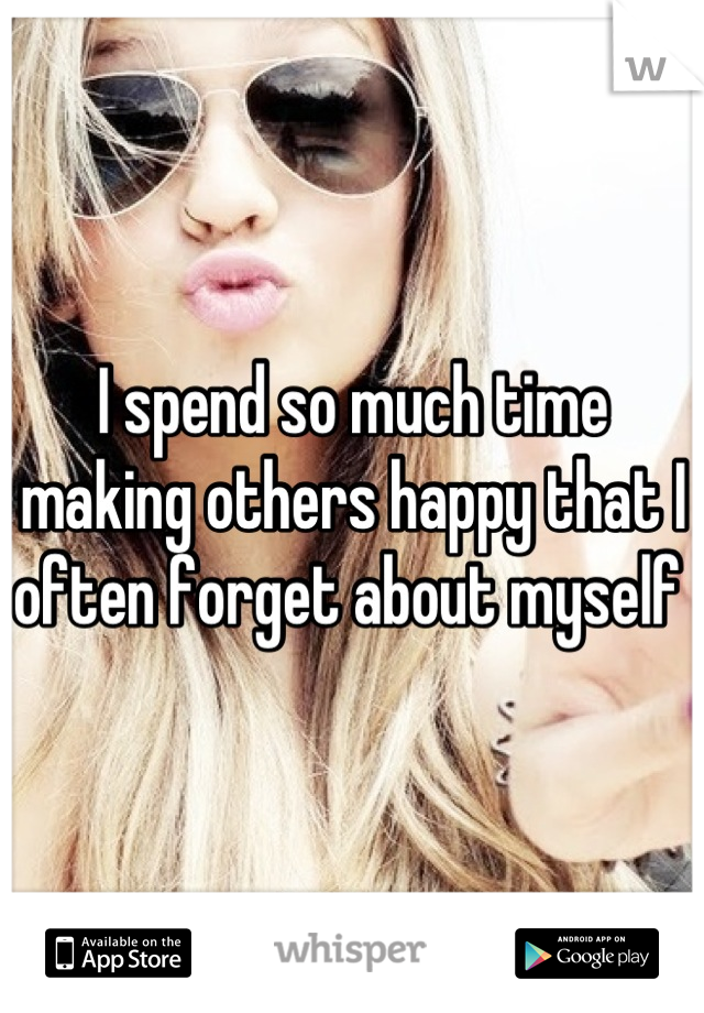 I spend so much time making others happy that I often forget about myself