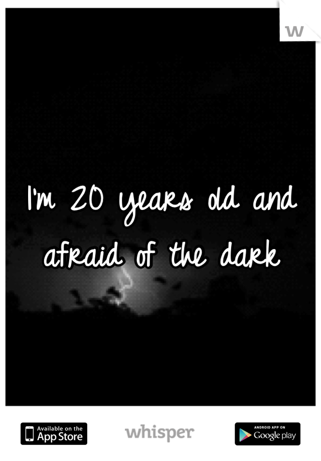I'm 20 years old and afraid of the dark