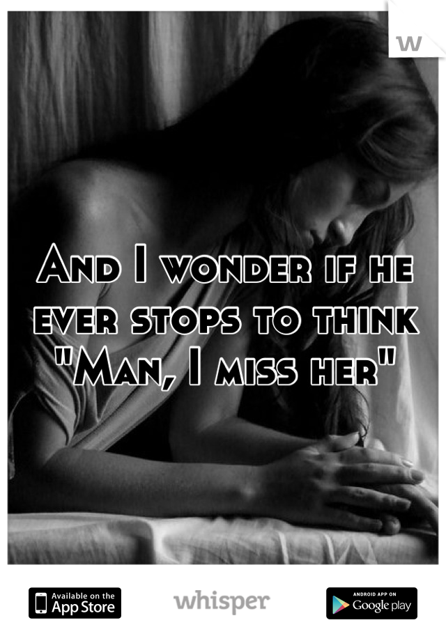"And I wonder if he ever stops to think ""Man, I miss her"""