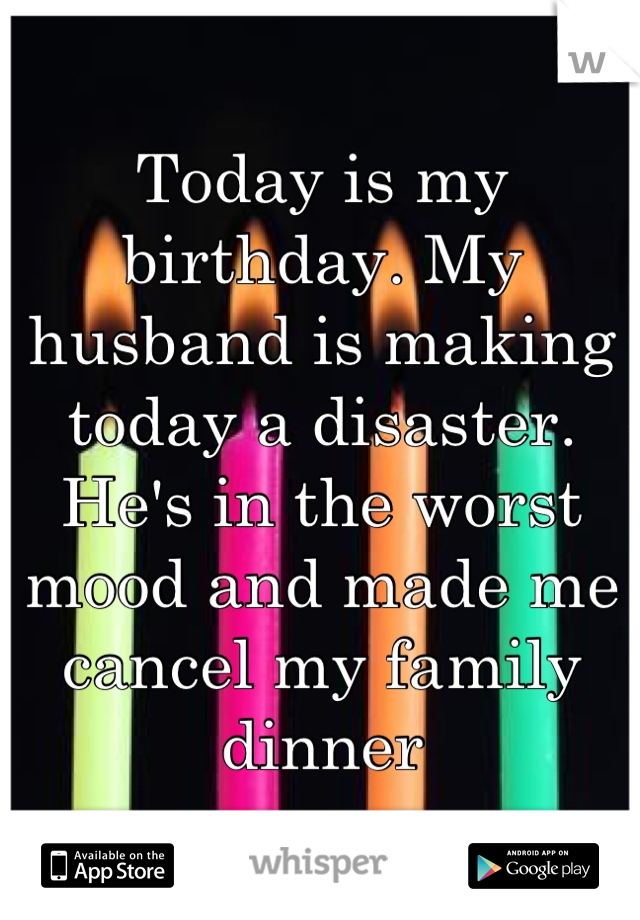 Today is my birthday. My husband is making today a disaster. He's in the worst mood and made me cancel my family dinner