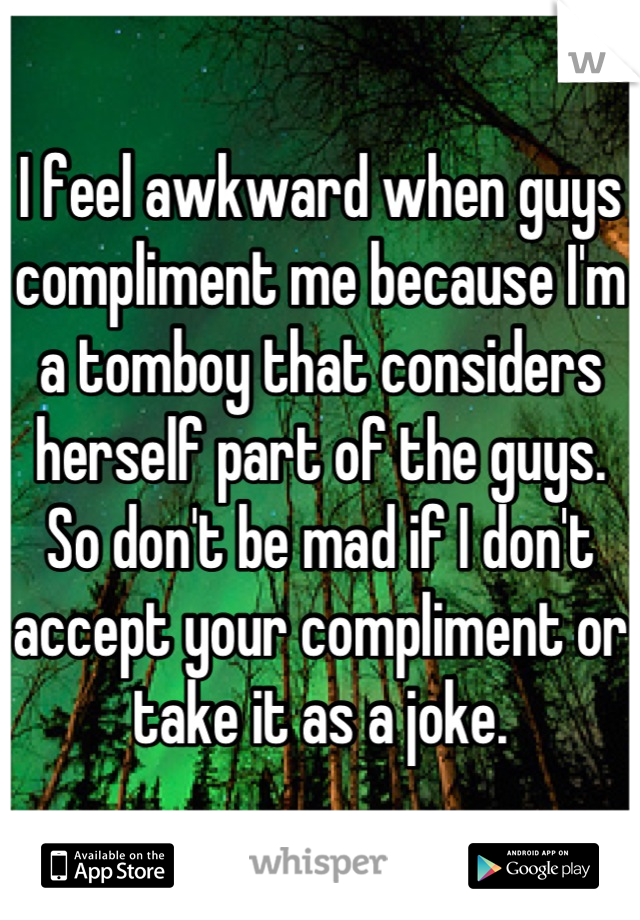 I feel awkward when guys compliment me because I'm a tomboy that considers herself part of the guys. So don't be mad if I don't accept your compliment or take it as a joke.