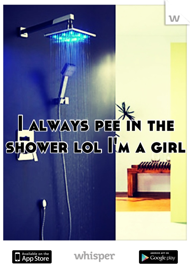 I always pee in the shower lol I'm a girl
