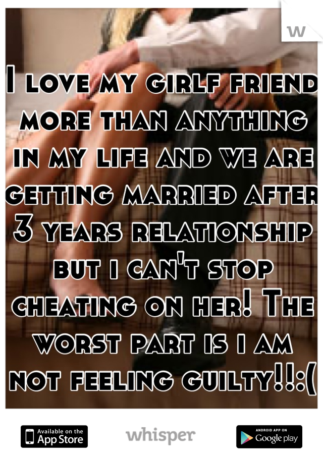 I love my girlf friend more than anything in my life and we are getting married after 3 years relationship but i can't stop cheating on her! The worst part is i am not feeling guilty!!:(