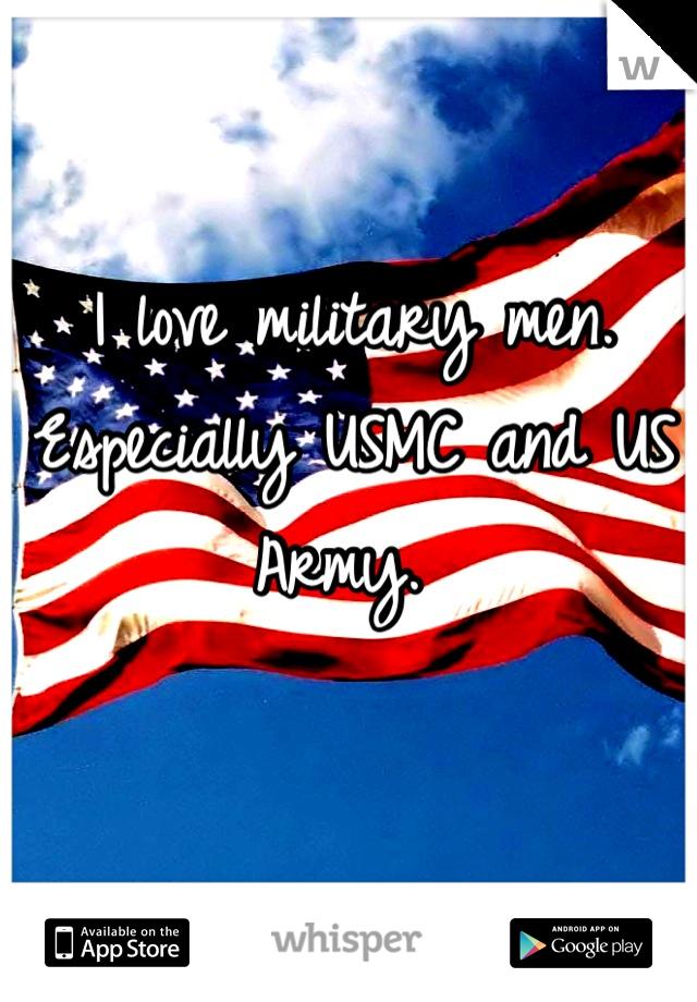 I love military men. Especially USMC and US Army.