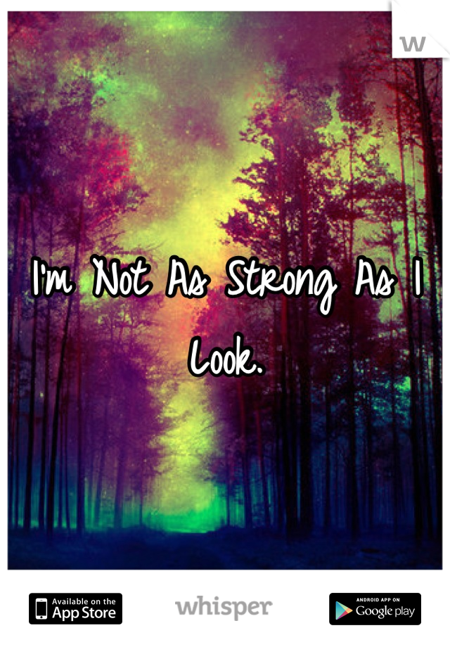 I'm Not As Strong As I Look.
