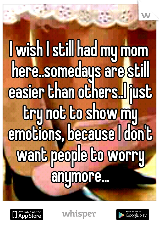 I wish I still had my mom here..somedays are still easier than others..I just try not to show my emotions, because I don't want people to worry anymore...